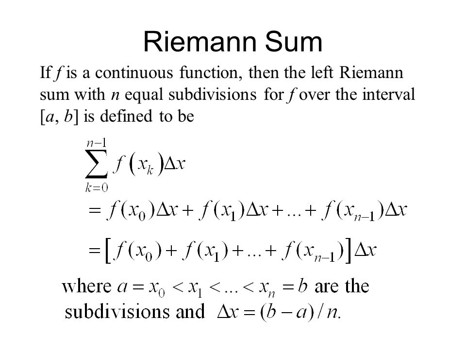 Riemann Sum If f is a continuous function, then the left Riemann sum with n equal subdivisions for f over the interval [a, b] is defined to be