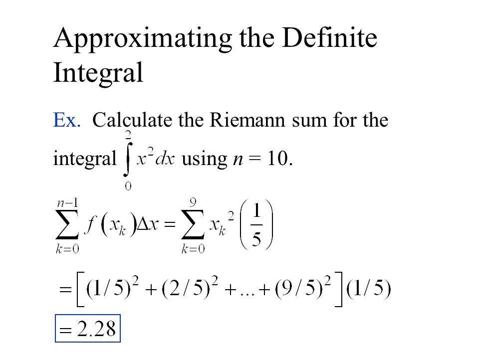 Approximating the Definite Integral Ex. Calculate the Riemann sum for the integral using n = 10.