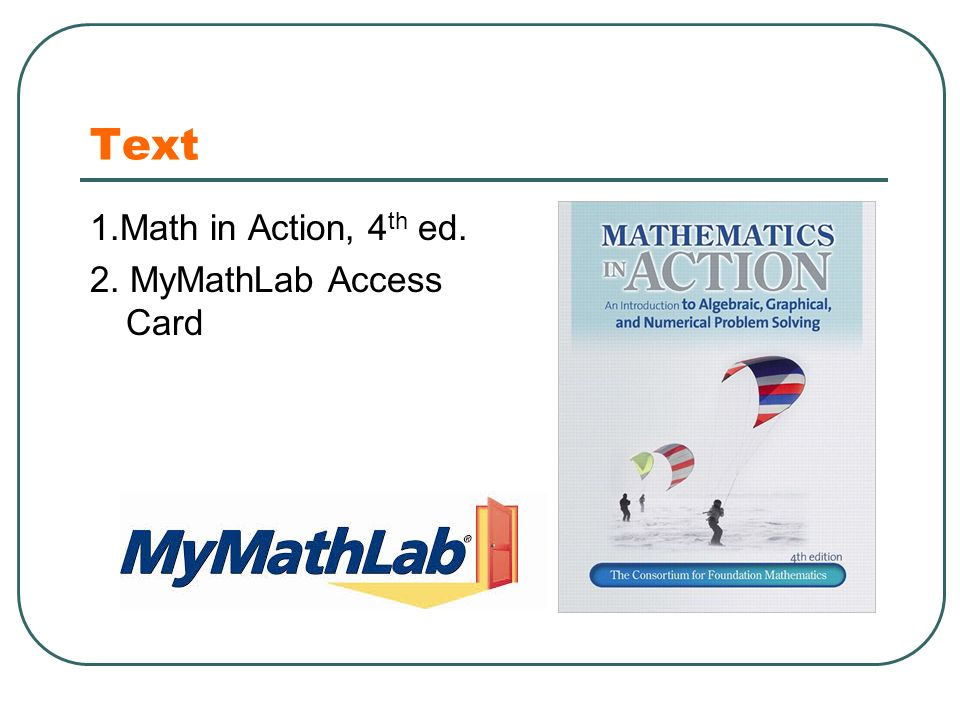 Text 1.Math in Action, 4 th ed. 2. MyMathLab Access Card