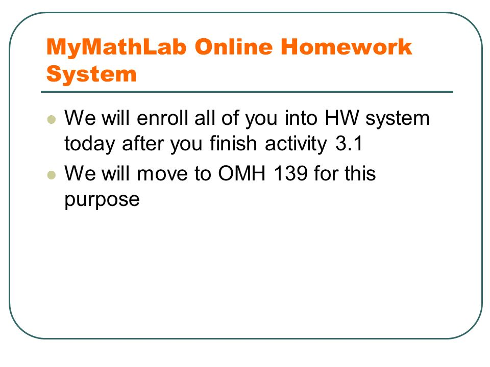 MyMathLab Online Homework System We will enroll all of you into HW system today after you finish activity 3.1 We will move to OMH 139 for this purpose