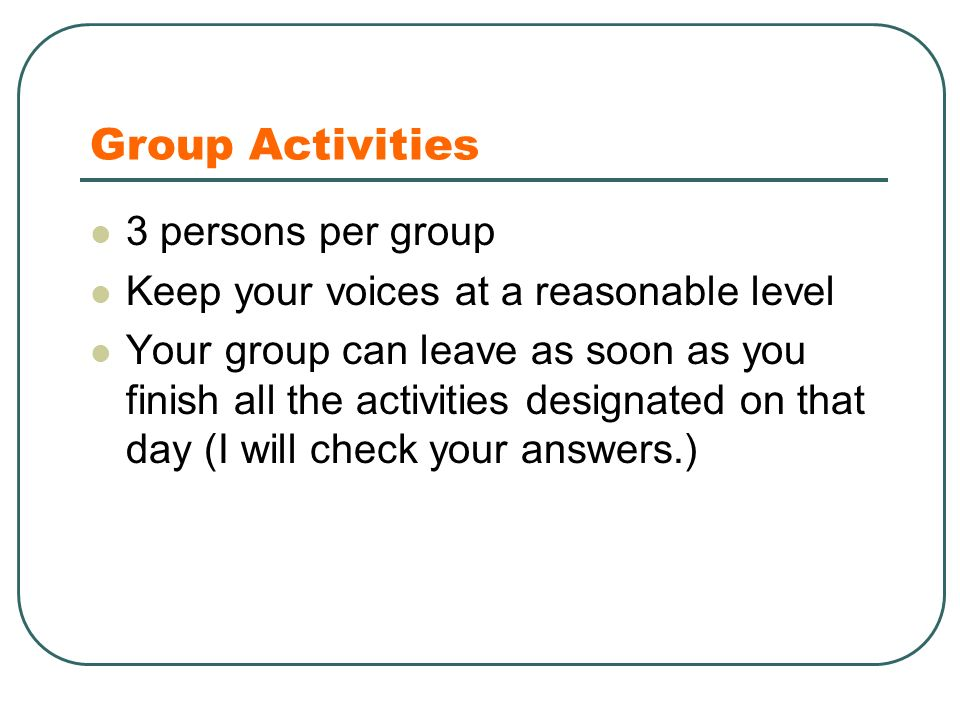 Group Activities 3 persons per group Keep your voices at a reasonable level Your group can leave as soon as you finish all the activities designated on that day (I will check your answers.)
