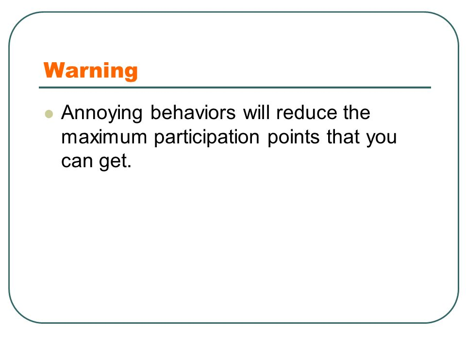 Warning Annoying behaviors will reduce the maximum participation points that you can get.