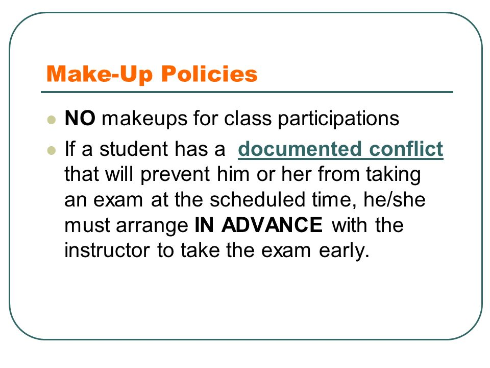 Make-Up Policies NO makeups for class participations If a student has a documented conflict that will prevent him or her from taking an exam at the scheduled time, he/she must arrange IN ADVANCE with the instructor to take the exam early.