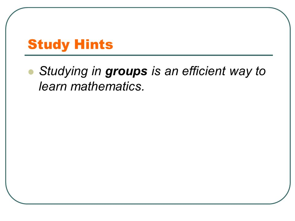 Study Hints Studying in groups is an efficient way to learn mathematics.