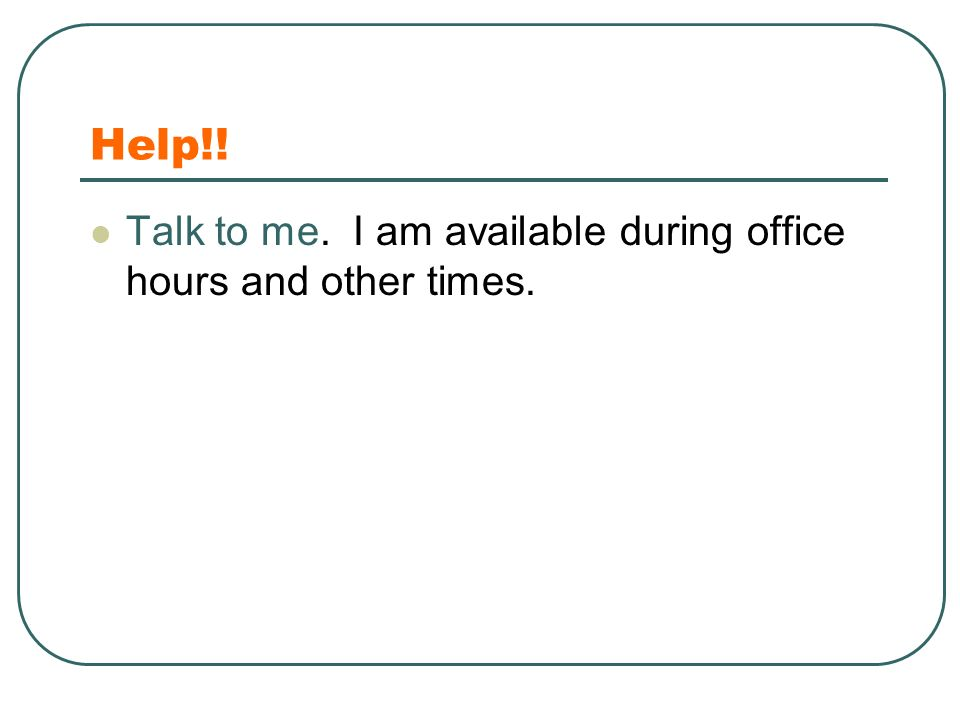 Help!! Talk to me. I am available during office hours and other times.
