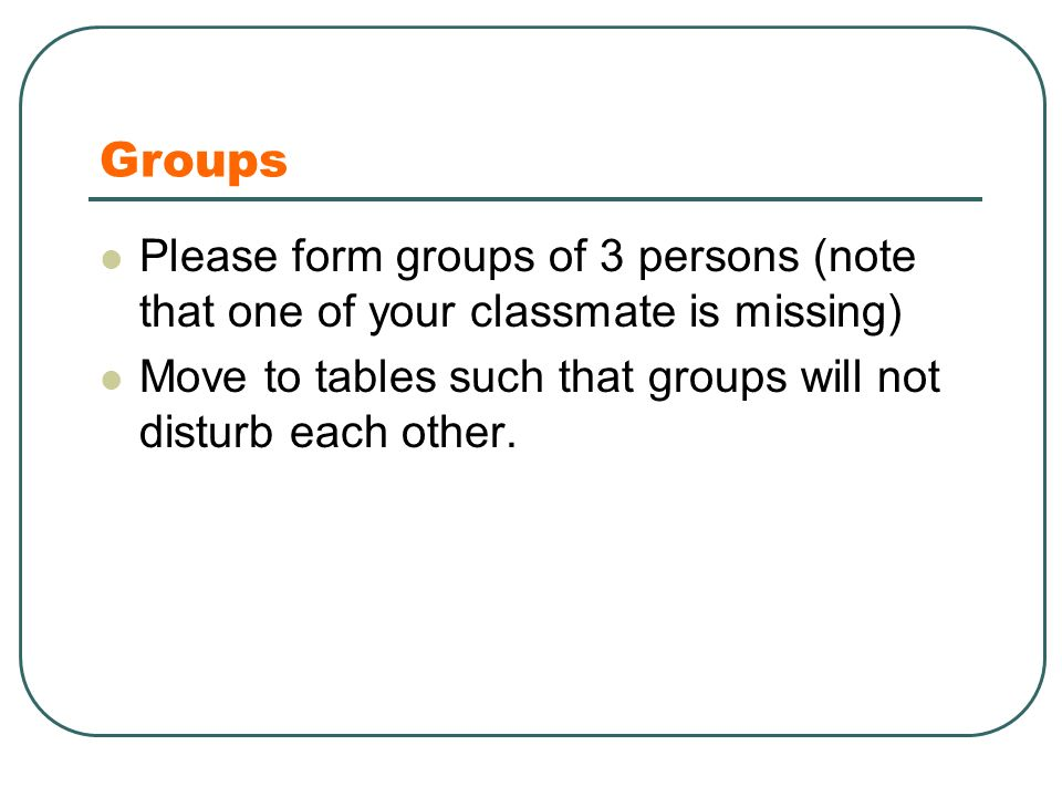 Groups Please form groups of 3 persons (note that one of your classmate is missing) Move to tables such that groups will not disturb each other.