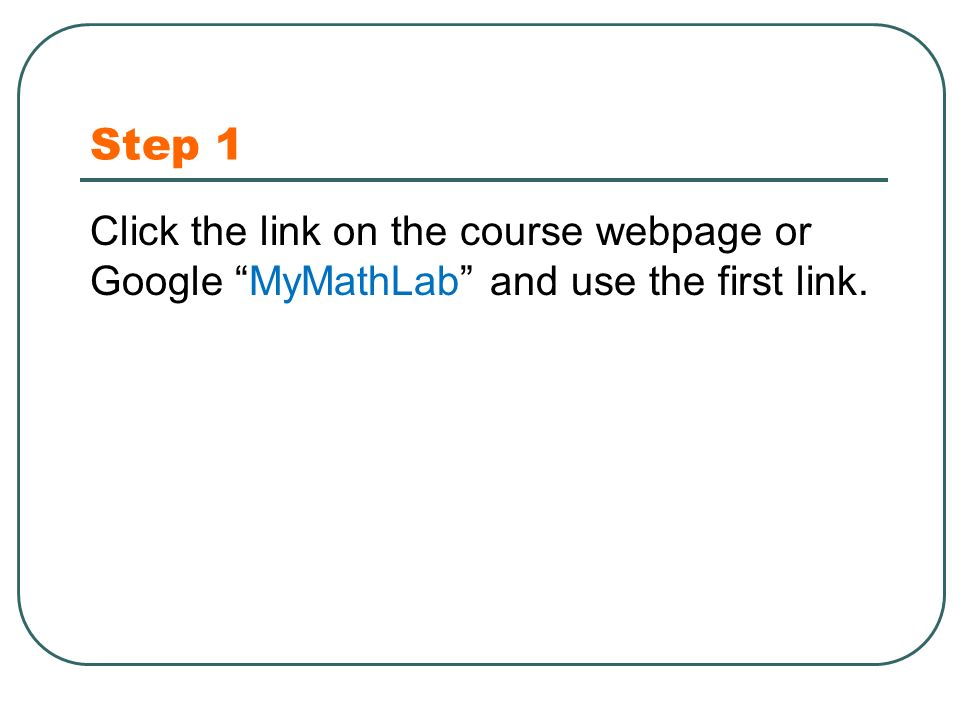 Step 1 Click the link on the course webpage or Google MyMathLab and use the first link.