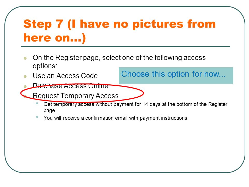 Step 7 (I have no pictures from here on...) On the Register page, select one of the following access options: Use an Access Code Purchase Access Online Request Temporary Access Get temporary access without payment for 14 days at the bottom of the Register page.