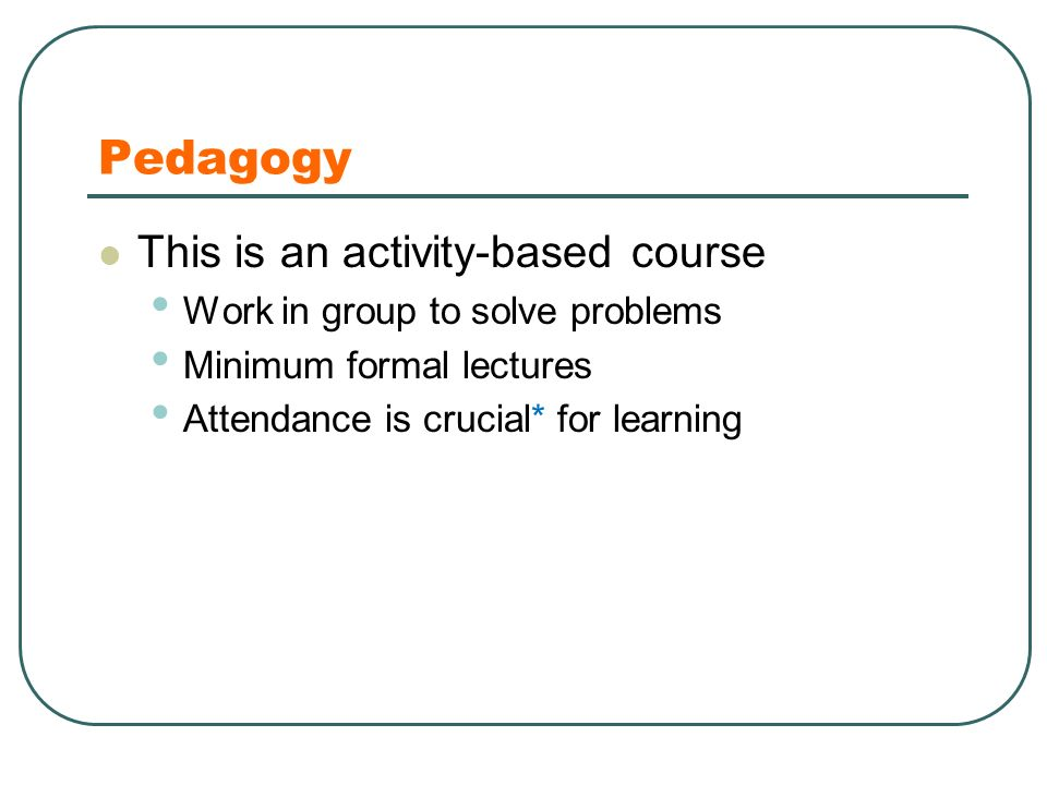 Pedagogy This is an activity-based course Work in group to solve problems Minimum formal lectures Attendance is crucial* for learning
