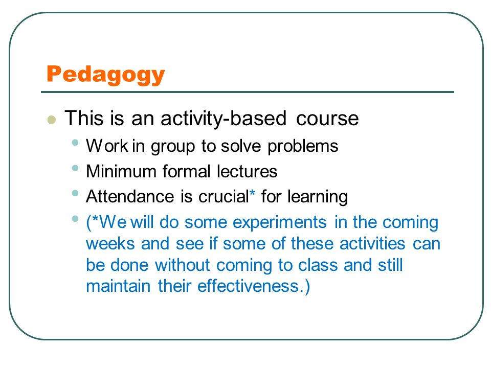 Pedagogy This is an activity-based course Work in group to solve problems Minimum formal lectures Attendance is crucial* for learning (*We will do some experiments in the coming weeks and see if some of these activities can be done without coming to class and still maintain their effectiveness.)