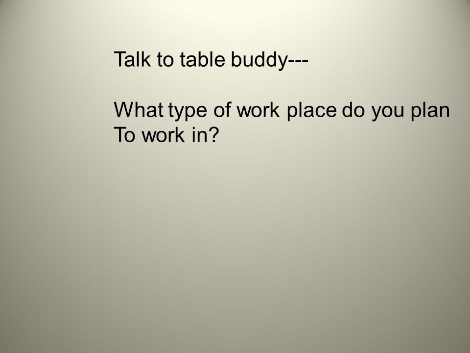 Talk to table buddy--- What type of work place do you plan To work in
