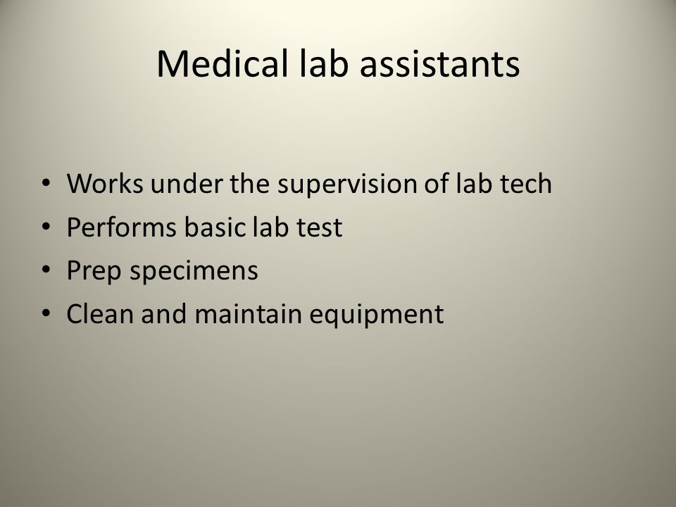 Medical lab assistants Works under the supervision of lab tech Performs basic lab test Prep specimens Clean and maintain equipment