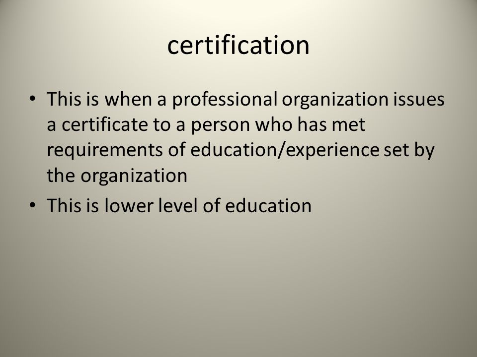 certification This is when a professional organization issues a certificate to a person who has met requirements of education/experience set by the organization This is lower level of education