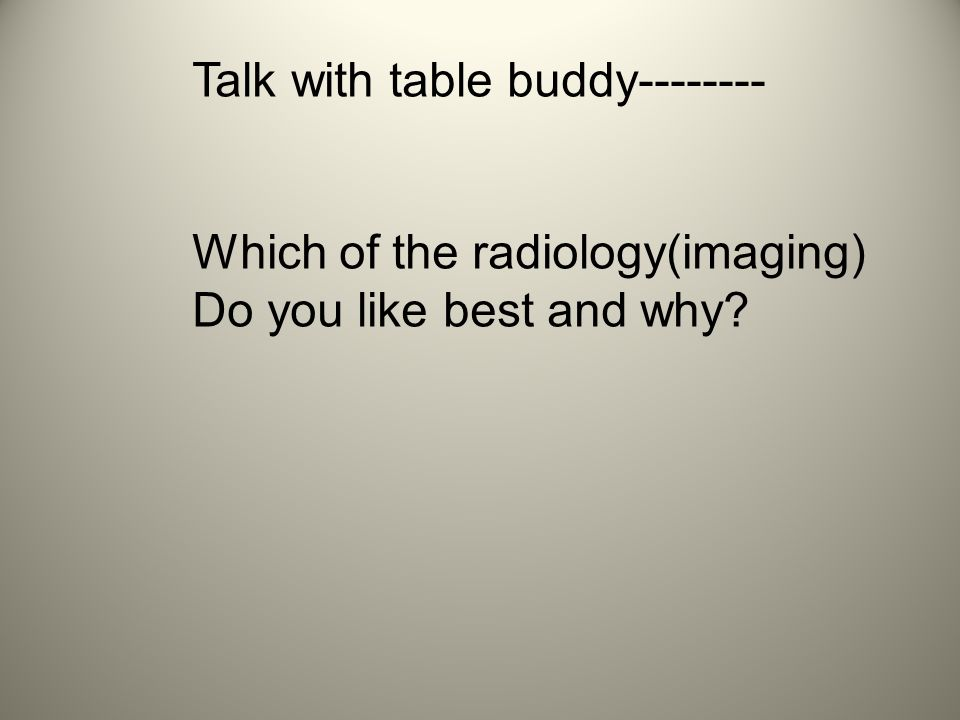 Talk with table buddy Which of the radiology(imaging) Do you like best and why