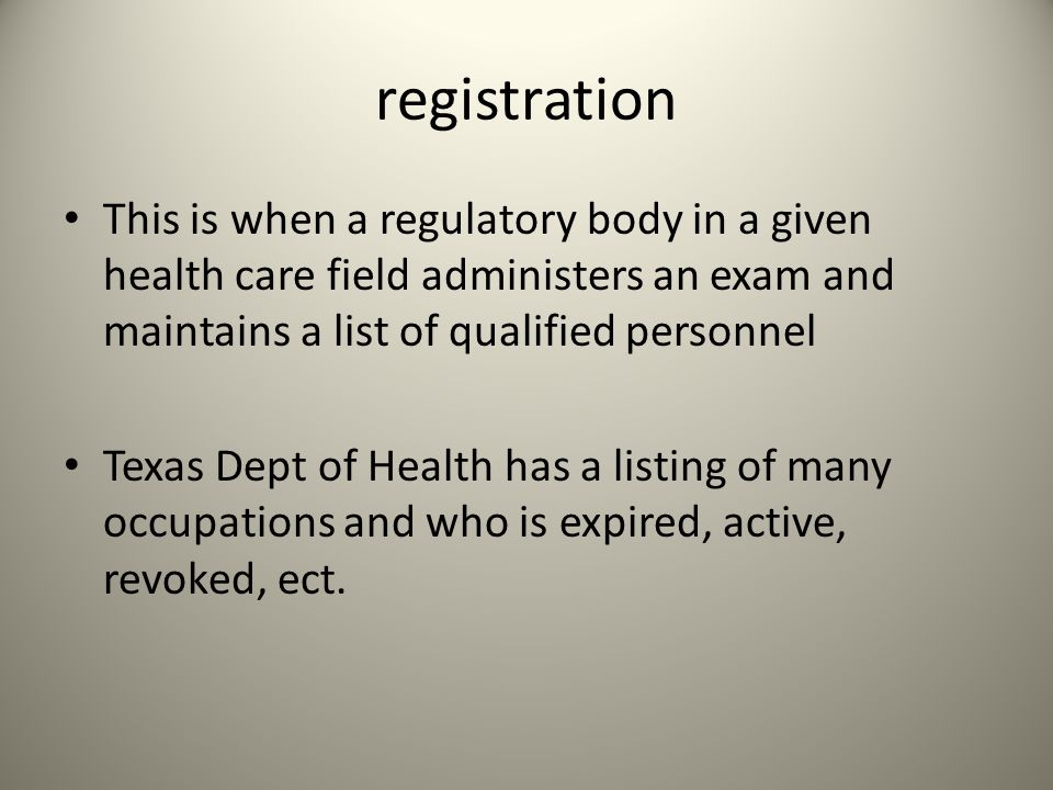 registration This is when a regulatory body in a given health care field administers an exam and maintains a list of qualified personnel Texas Dept of Health has a listing of many occupations and who is expired, active, revoked, ect.