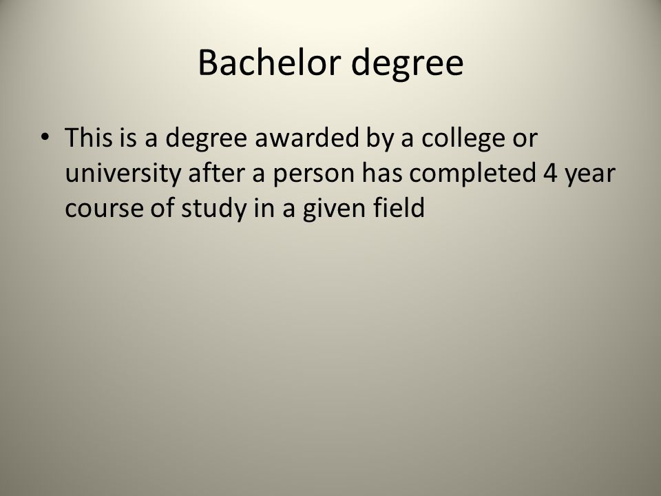 Bachelor degree This is a degree awarded by a college or university after a person has completed 4 year course of study in a given field