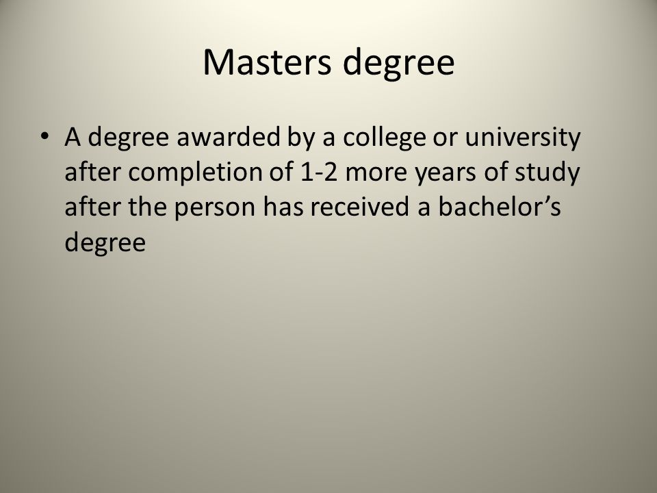 Masters degree A degree awarded by a college or university after completion of 1-2 more years of study after the person has received a bachelor's degree