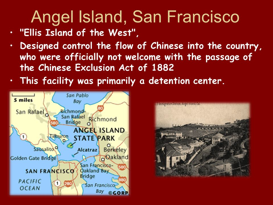 Angel Island, San Francisco Ellis Island of the West , Designed control the flow of Chinese into the country, who were officially not welcome with the passage of the Chinese Exclusion Act of 1882 This facility was primarily a detention center.