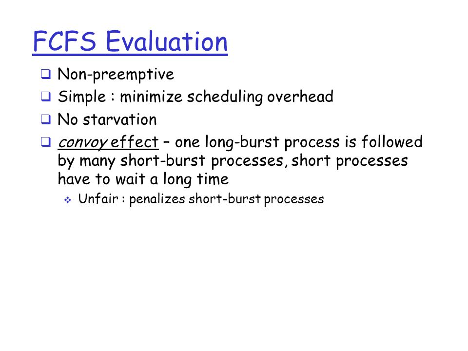 FCFS Evaluation  Non-preemptive  Simple : minimize scheduling overhead  No starvation  convoy effect – one long-burst process is followed by many short-burst processes, short processes have to wait a long time  Unfair : penalizes short-burst processes