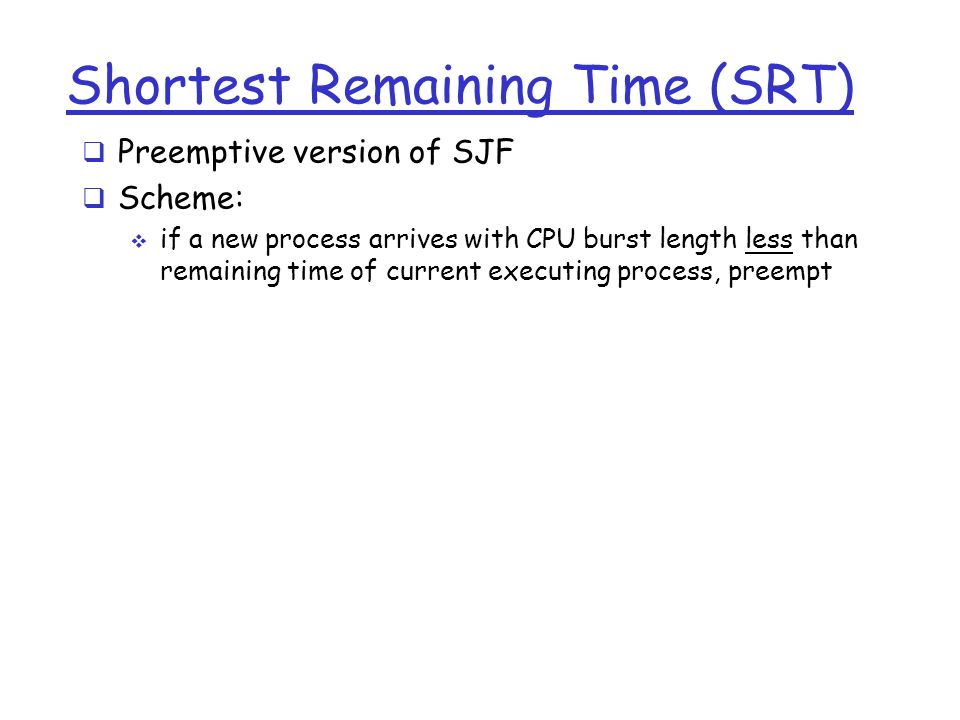 Shortest Remaining Time (SRT)  Preemptive version of SJF  Scheme:  if a new process arrives with CPU burst length less than remaining time of current executing process, preempt