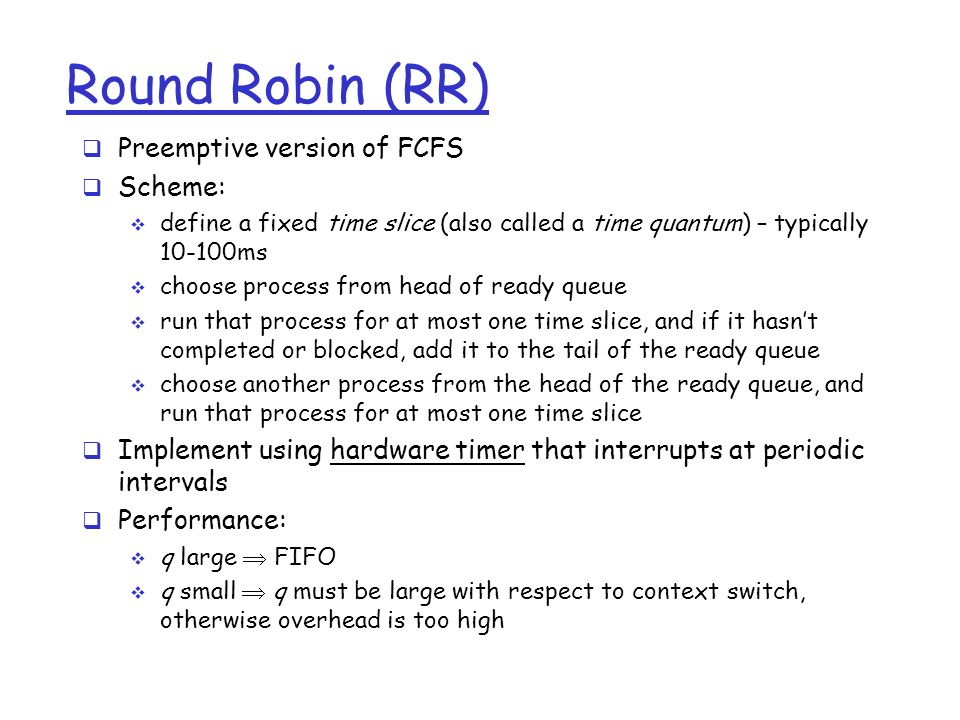 Round Robin (RR)  Preemptive version of FCFS  Scheme:  define a fixed time slice (also called a time quantum) – typically ms  choose process from head of ready queue  run that process for at most one time slice, and if it hasn't completed or blocked, add it to the tail of the ready queue  choose another process from the head of the ready queue, and run that process for at most one time slice  Implement using hardware timer that interrupts at periodic intervals  Performance:  q large  FIFO  q small  q must be large with respect to context switch, otherwise overhead is too high