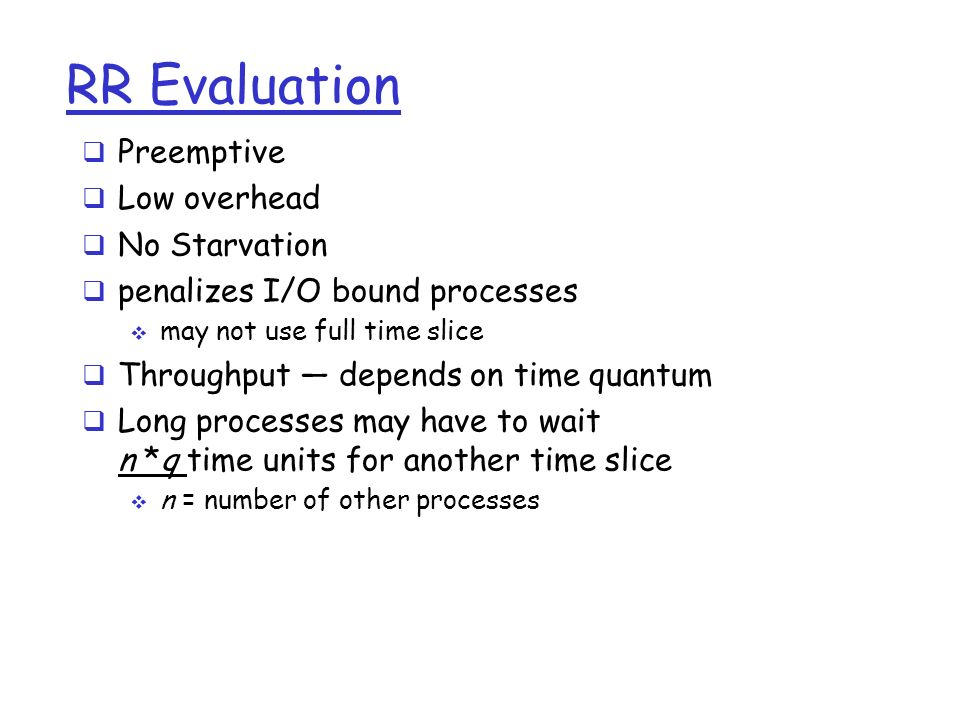 RR Evaluation  Preemptive  Low overhead  No Starvation  penalizes I/O bound processes  may not use full time slice  Throughput — depends on time quantum  Long processes may have to wait n *q time units for another time slice  n = number of other processes