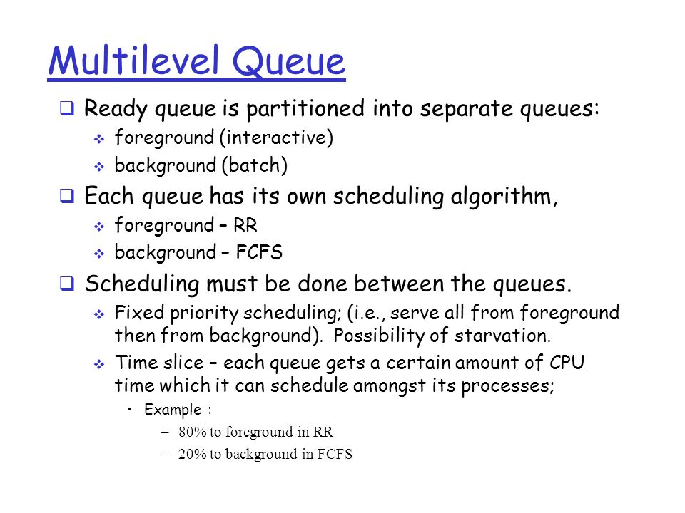 Multilevel Queue  Ready queue is partitioned into separate queues:  foreground (interactive)  background (batch)  Each queue has its own scheduling algorithm,  foreground – RR  background – FCFS  Scheduling must be done between the queues.