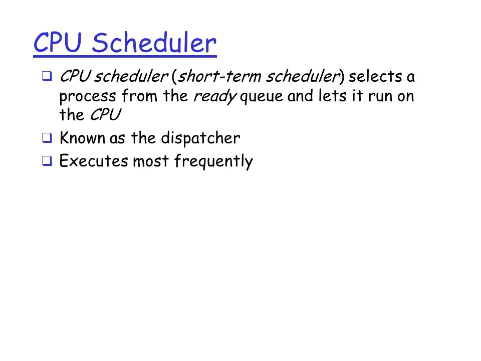 CPU Scheduler  CPU scheduler (short-term scheduler) selects a process from the ready queue and lets it run on the CPU  Known as the dispatcher  Executes most frequently