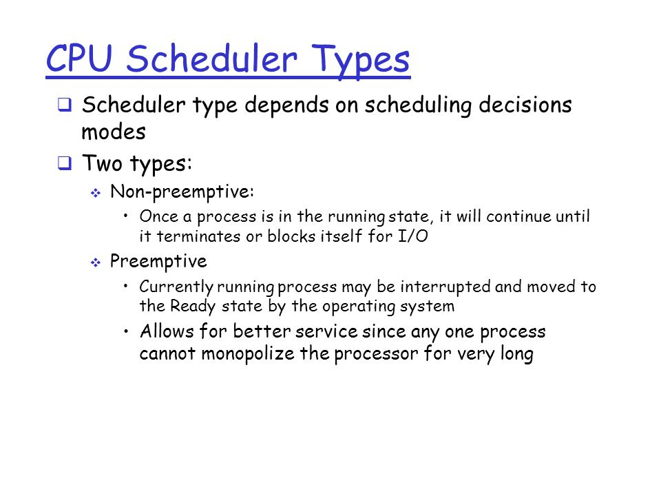 CPU Scheduler Types  Scheduler type depends on scheduling decisions modes  Two types:  Non-preemptive: Once a process is in the running state, it will continue until it terminates or blocks itself for I/O  Preemptive Currently running process may be interrupted and moved to the Ready state by the operating system Allows for better service since any one process cannot monopolize the processor for very long