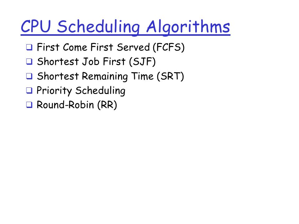 CPU Scheduling Algorithms  First Come First Served (FCFS)  Shortest Job First (SJF)  Shortest Remaining Time (SRT)  Priority Scheduling  Round-Robin (RR)