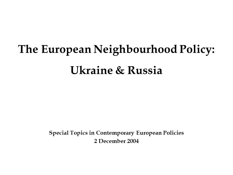 The European Neighbourhood Policy: Ukraine & Russia Special Topics in Contemporary European Policies 2 December 2004