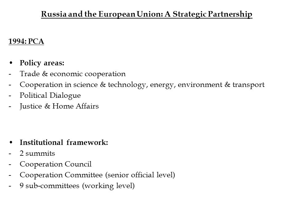 Russia and the European Union: A Strategic Partnership 1994: PCA Policy areas: -Trade & economic cooperation -Cooperation in science & technology, energy, environment & transport -Political Dialogue -Justice & Home Affairs Institutional framework: -2 summits -Cooperation Council -Cooperation Committee (senior official level) -9 sub-committees (working level)