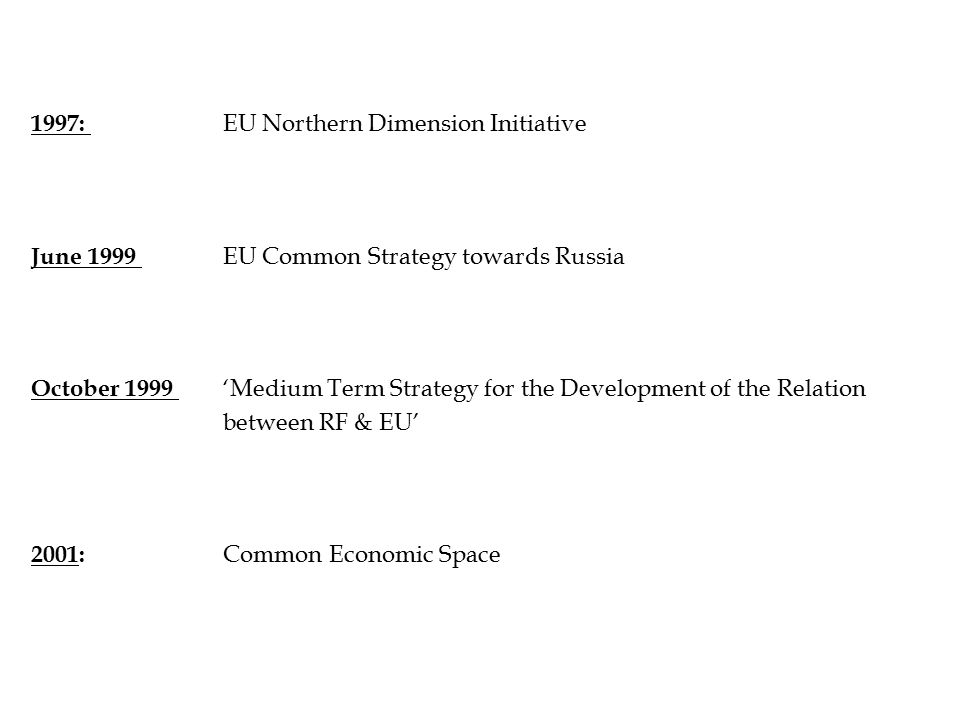 1997: EU Northern Dimension Initiative June 1999 EU Common Strategy towards Russia October 1999 'Medium Term Strategy for the Development of the Relation between RF & EU' 2001: Common Economic Space