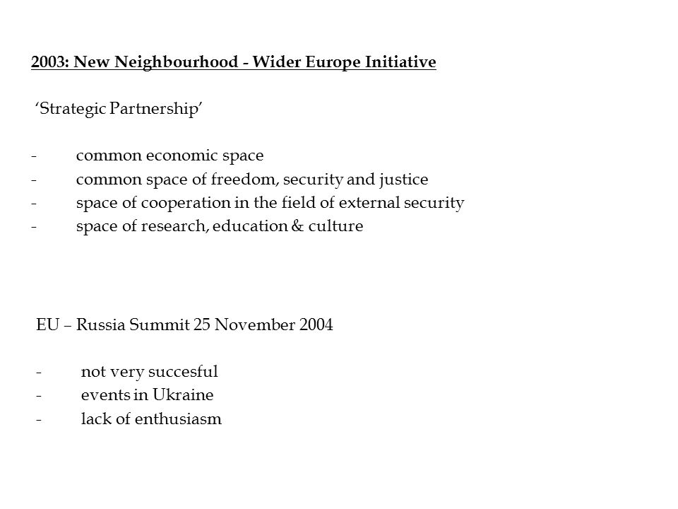 2003: New Neighbourhood - Wider Europe Initiative 'Strategic Partnership' -common economic space -common space of freedom, security and justice -space of cooperation in the field of external security -space of research, education & culture EU – Russia Summit 25 November not very succesful -events in Ukraine -lack of enthusiasm