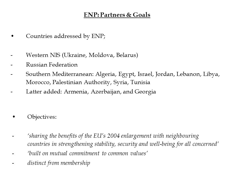 ENP: Partners & Goals Countries addressed by ENP; -Western NIS (Ukraine, Moldova, Belarus) -Russian Federation -Southern Mediterranean: Algeria, Egypt, Israel, Jordan, Lebanon, Libya, Morocco, Palestinian Authority, Syria, Tunisia -Latter added: Armenia, Azerbaijan, and Georgia Objectives: - 'sharing the benefits of the EU's 2004 enlargement with neighbouring countries in strengthening stability, security and well-being for all concerned' - 'built on mutual commitment to common values' - distinct from membership