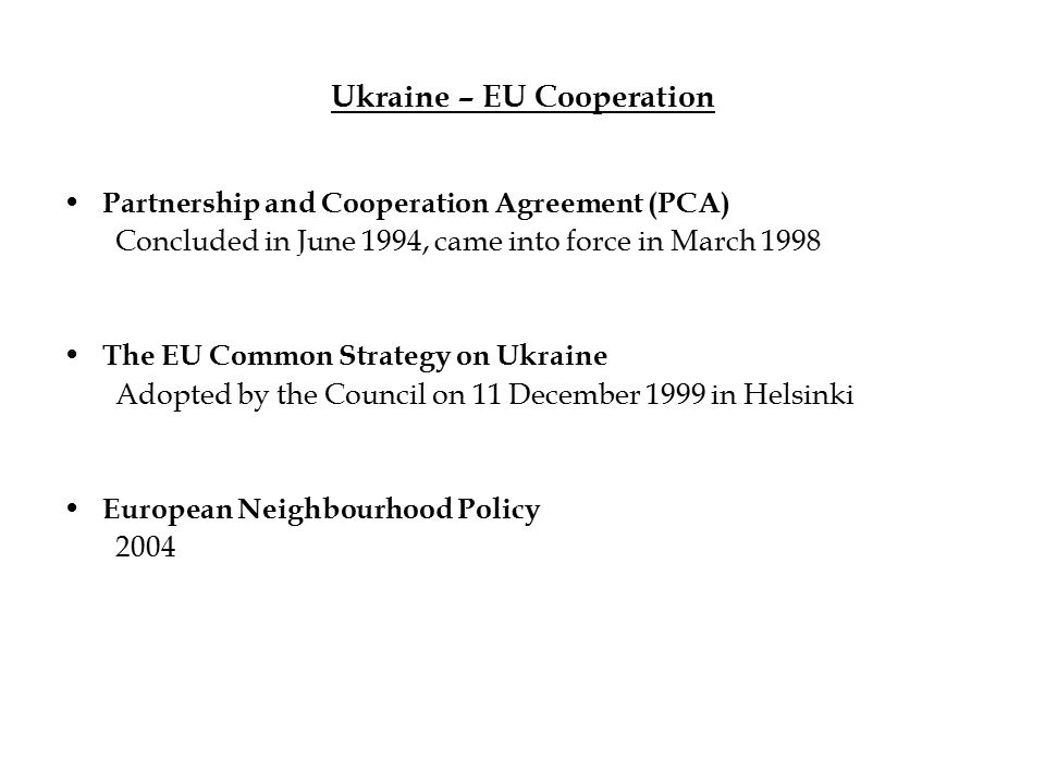 Ukraine – EU Cooperation Partnership and Cooperation Agreement (PCA) Concluded in June 1994, came into force in March 1998 The EU Common Strategy on Ukraine Adopted by the Council on 11 December 1999 in Helsinki European Neighbourhood Policy 2004