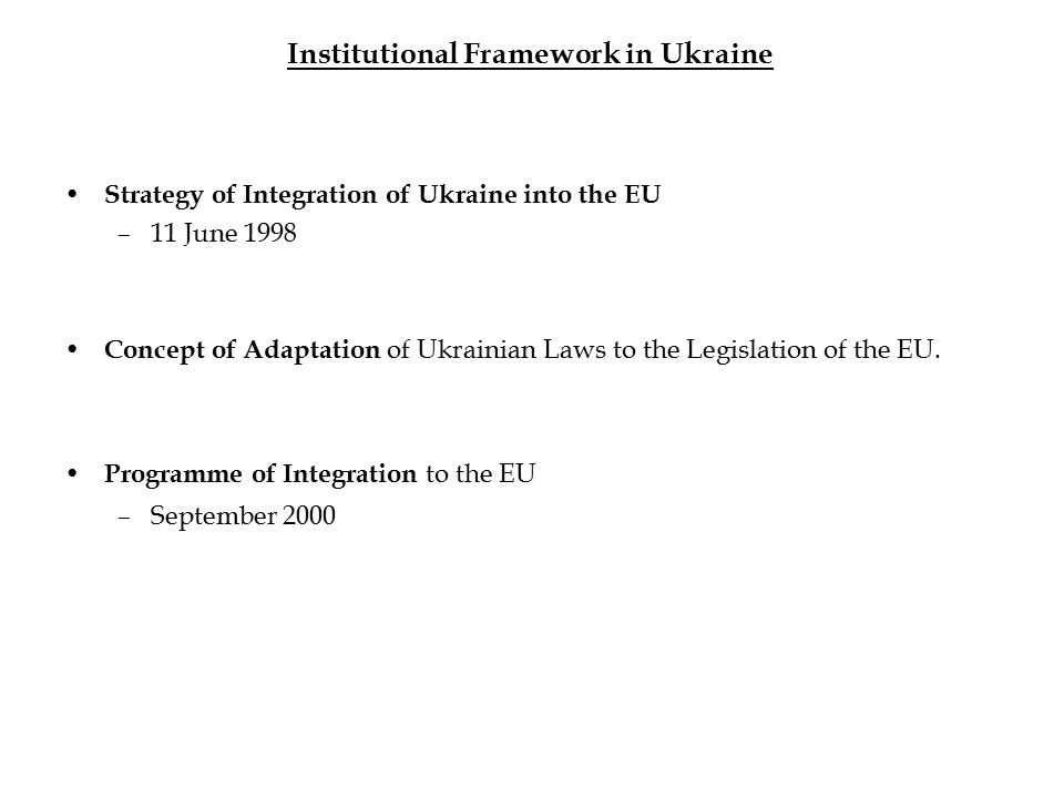 Institutional Framework in Ukraine Strategy of Integration of Ukraine into the EU –11 June 1998 Concept of Adaptation of Ukrainian Laws to the Legislation of the EU.