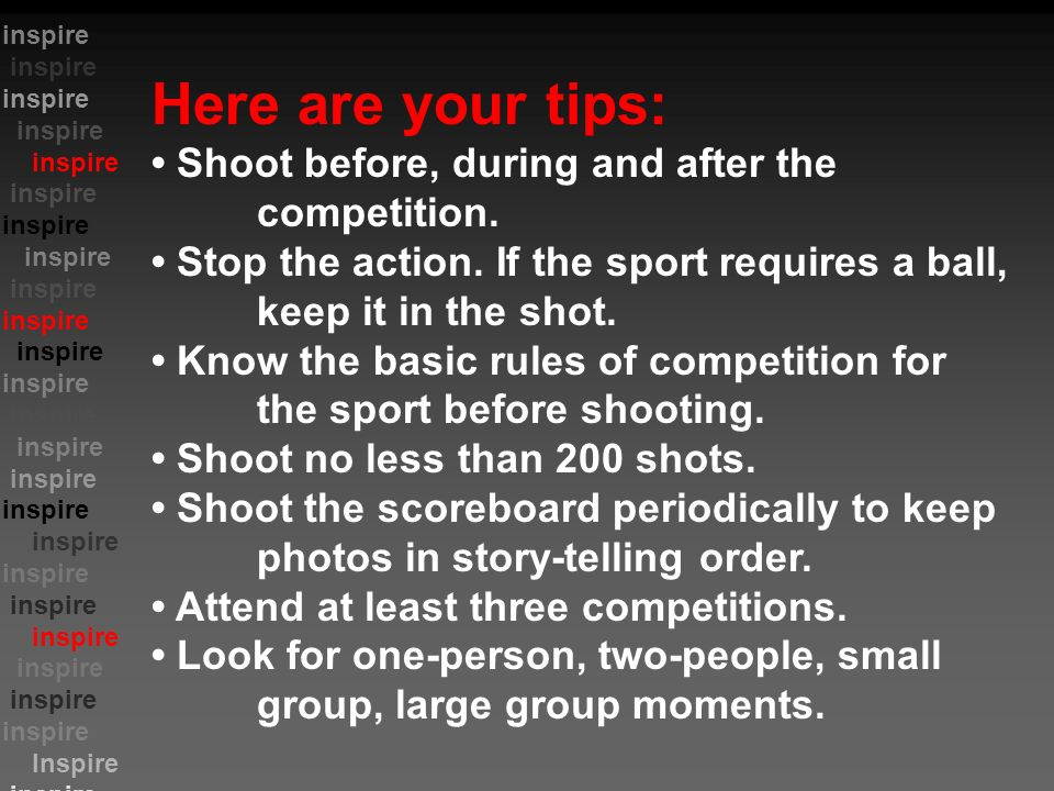 inspire Inspire inspire Here are your tips: Shoot before, during and after the competition.