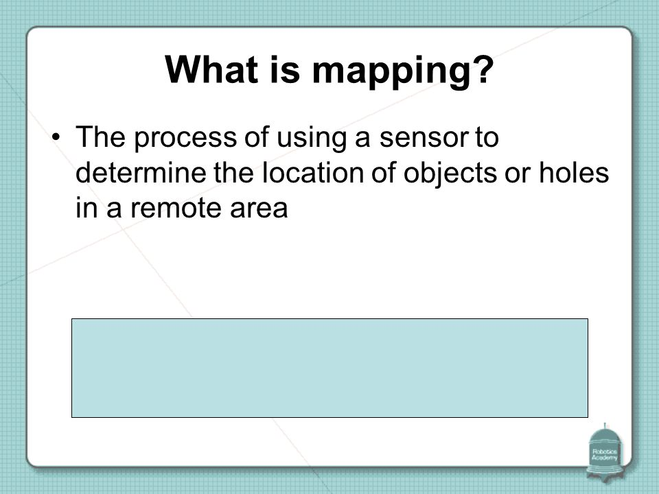 What Is Mapping Mapping with your Robot. What is mapping? The process of using a