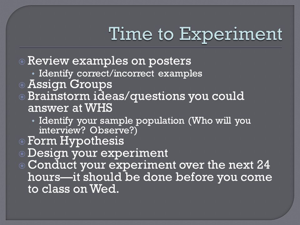  Review examples on posters Identify correct/incorrect examples  Assign Groups  Brainstorm ideas/questions you could answer at WHS Identify your sample population (Who will you interview.