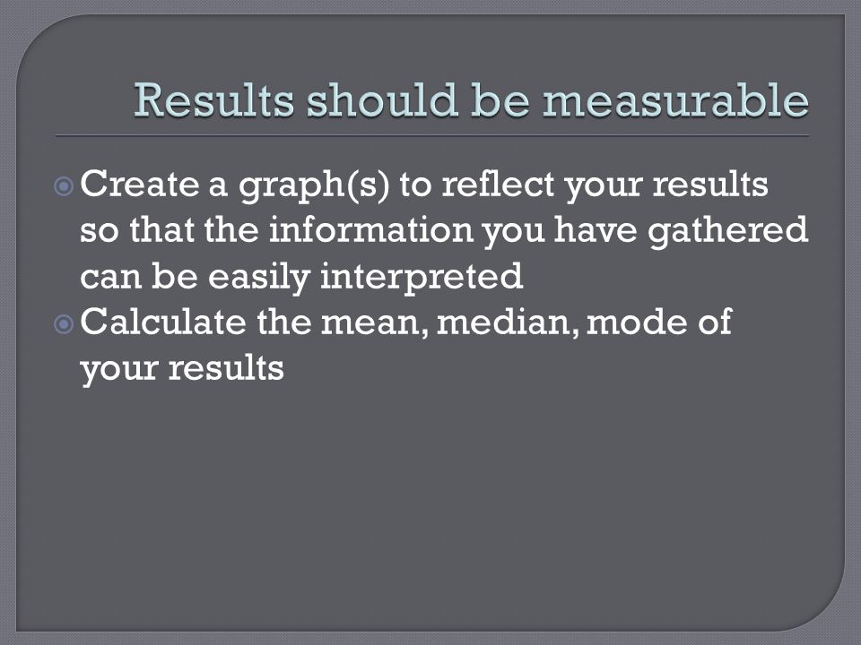  Create a graph(s) to reflect your results so that the information you have gathered can be easily interpreted  Calculate the mean, median, mode of your results