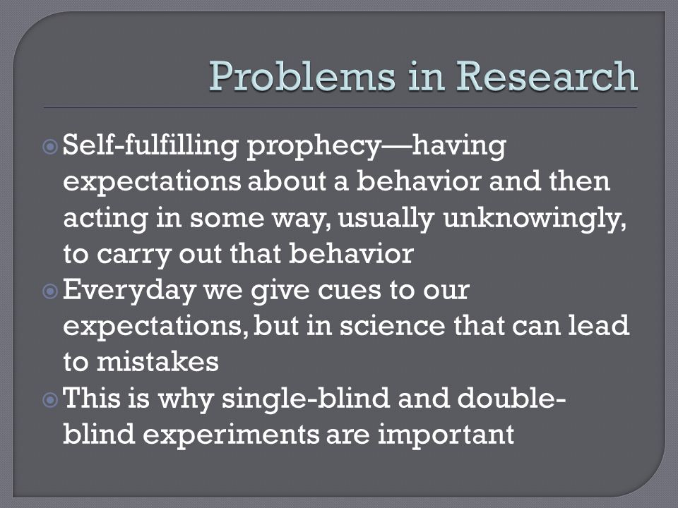  Self-fulfilling prophecy—having expectations about a behavior and then acting in some way, usually unknowingly, to carry out that behavior  Everyday we give cues to our expectations, but in science that can lead to mistakes  This is why single-blind and double- blind experiments are important