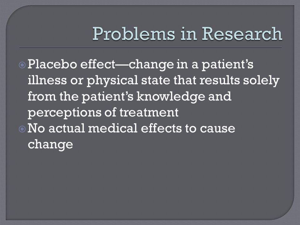  Placebo effect—change in a patient's illness or physical state that results solely from the patient's knowledge and perceptions of treatment  No actual medical effects to cause change
