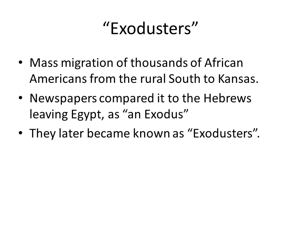 Exodusters Mass migration of thousands of African Americans from the rural South to Kansas.