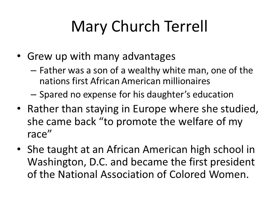 Mary Church Terrell Grew up with many advantages – Father was a son of a wealthy white man, one of the nations first African American millionaires – Spared no expense for his daughter's education Rather than staying in Europe where she studied, she came back to promote the welfare of my race She taught at an African American high school in Washington, D.C.