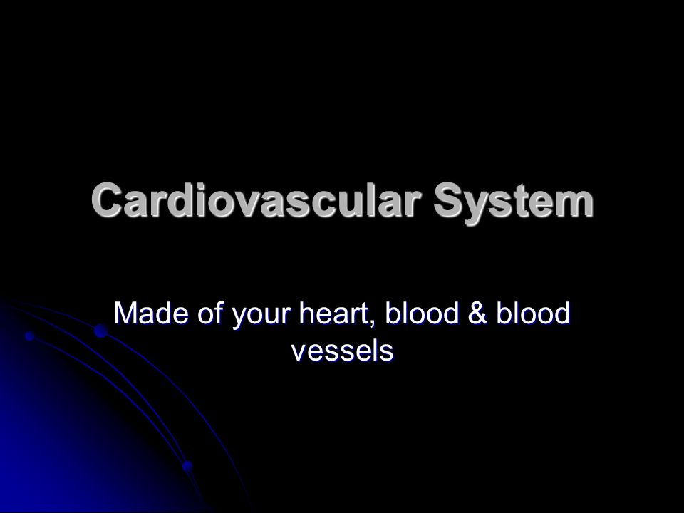 Cardiovascular System Made of your heart, blood & blood vessels