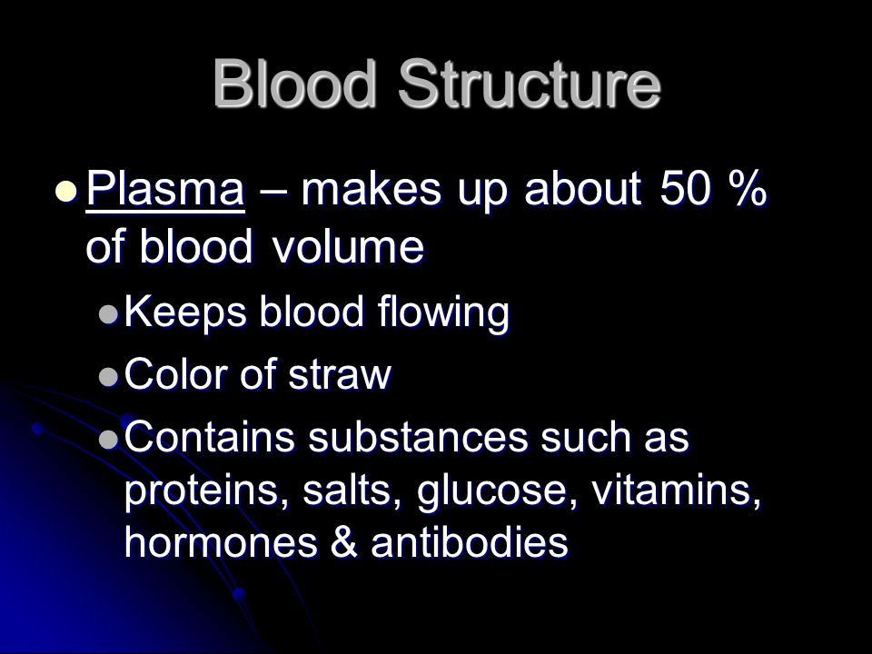 Blood Structure Plasma – makes up about 50 % of blood volume Plasma – makes up about 50 % of blood volume Keeps blood flowing Keeps blood flowing Color of straw Color of straw Contains substances such as proteins, salts, glucose, vitamins, hormones & antibodies Contains substances such as proteins, salts, glucose, vitamins, hormones & antibodies