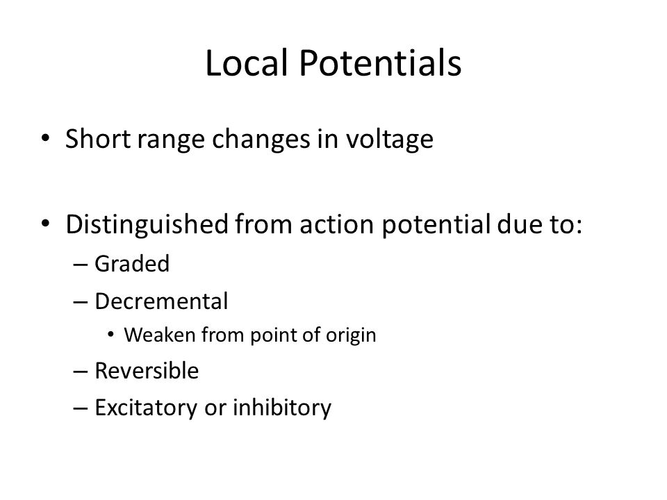 Local Potentials Short range changes in voltage Distinguished from action potential due to: – Graded – Decremental Weaken from point of origin – Reversible – Excitatory or inhibitory