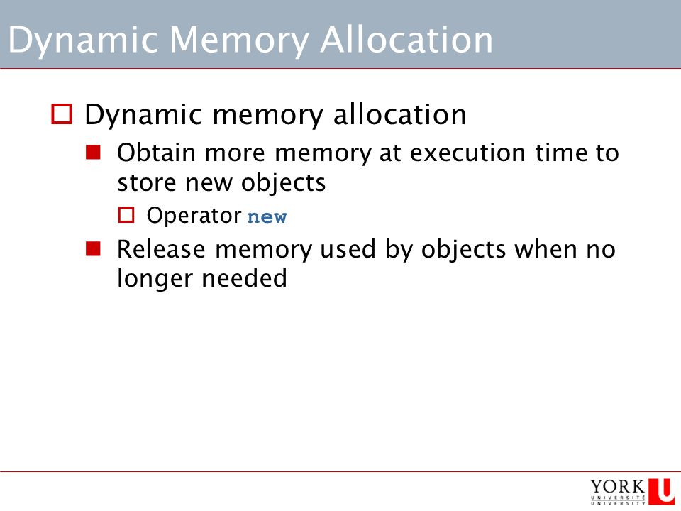 Dynamic Memory Allocation  Dynamic memory allocation Obtain more memory at execution time to store new objects  Operator new Release memory used by objects when no longer needed