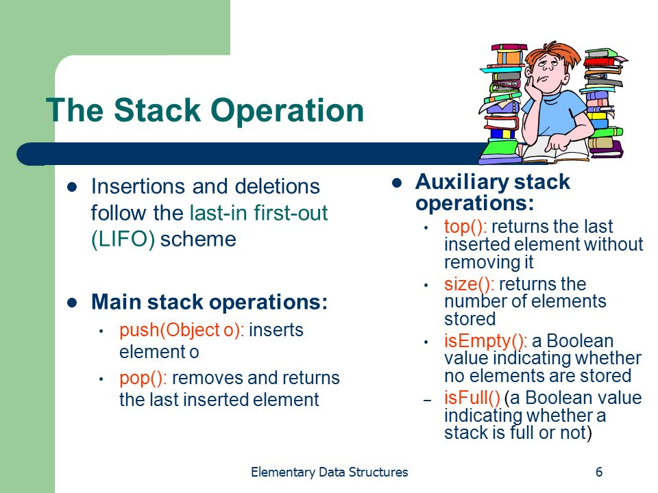 Elementary Data Structures6 The Stack Operation Insertions and deletions follow the last-in first-out (LIFO) scheme Main stack operations: push(Object o): inserts element o pop(): removes and returns the last inserted element Auxiliary stack operations: top(): returns the last inserted element without removing it size(): returns the number of elements stored isEmpty(): a Boolean value indicating whether no elements are stored – isFull() (a Boolean value indicating whether a stack is full or not)